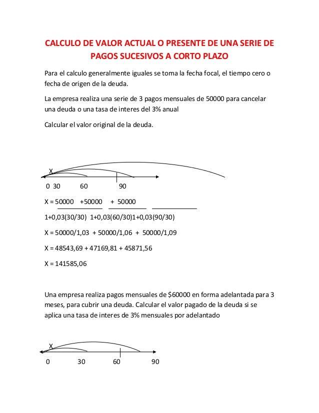 CALCULO DE VALOR ACTUAL O PRESENTE DE UNA SERIE DE         PAGOS SUCESIVOS A CORTO PLAZOPara el calculo generalmente igual...