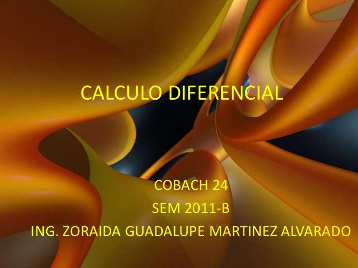 CALCULO DIFERENCIAL<br />COBACH 24<br />SEM 2011-B<br />ING. ZORAIDA GUADALUPE MARTINEZ ALVARADO<br />