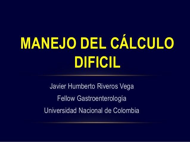 Javier Humberto Riveros Vega Fellow Gastroenterología Universidad Nacional de Colombia MANEJO DEL CÁLCULO DIFICIL
