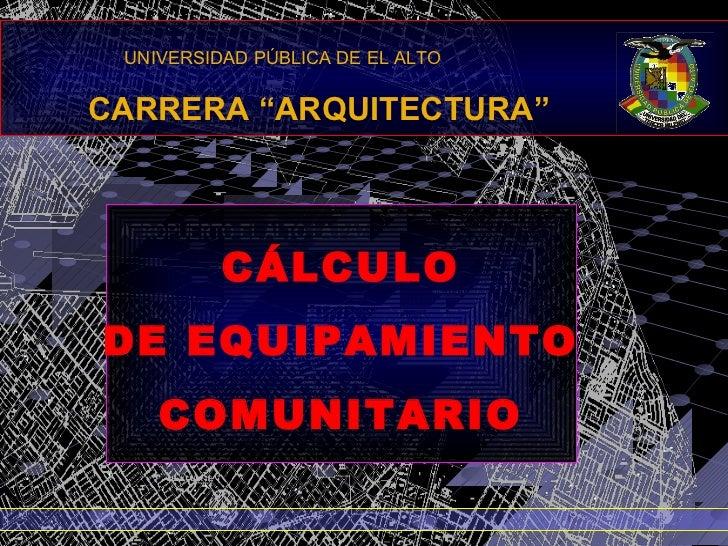 """UNIVERSIDAD PÚBLICA DE EL ALTOCARRERA """"ARQUITECTURA""""          CÁLCULODE EQUIPAMIENTO    COMUNITARIO"""