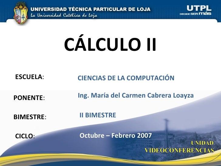 ESCUELA : PONENTE : BIMESTRE : CÁLCULO II CICLO : CIENCIAS DE LA COMPUTACIÓN II BIMESTRE Ing. María del Carmen Cabrera Loa...