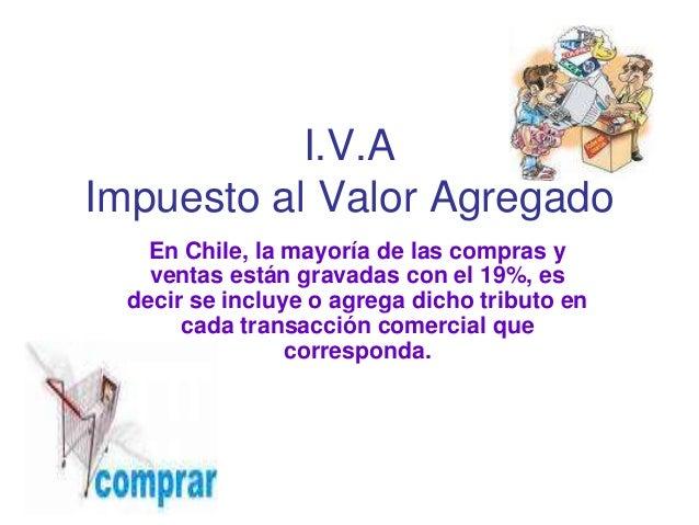 I.V.AImpuesto al Valor Agregado    En Chile, la mayoría de las compras y    ventas están gravadas con el 19%, es  decir se...