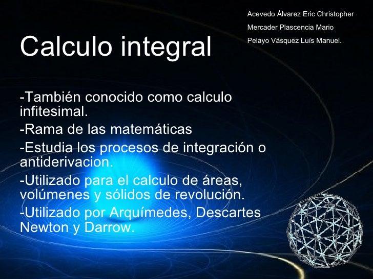 Calculo integral <ul><li>También conocido como calculo  infitesimal. </li></ul><ul><li>Rama de las matemáticas </li></ul><...
