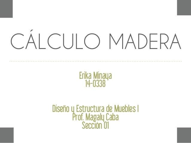 CÁLCULO MADERA Erika Minaya 14-0338 Diseño y Estructura de Muebles I Prof. Magaly Caba Sección 01