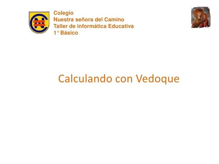Colegio <br />Nuestra señora del Camino<br />Taller de informática Educativa<br />1° Básico<br />Calculando con Vedoque<br />