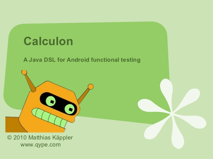 Calculon     A Java DSL for Android functional testing© 2010 Matthias Käppler    www.qype.com