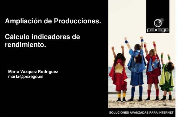 Marta Vázquez Rodríguez marta@pexego.es Ampliación de Producciones. Cálculo indicadores de rendimiento.