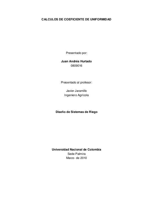 CALCULOS DE COEFICIENTE DE UNIFORMIDAD              Presentado por:           Juan Andrés Hurtado                 0809016 ...