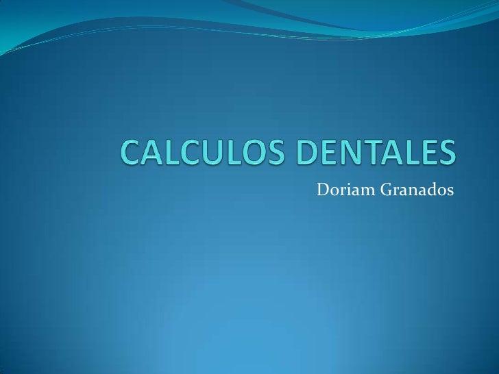 CALCULOS DENTALES<br />Doriam Granados<br />