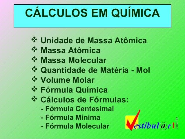 CÁLCULOS EM QUÍMICA Unidade de Massa Atômica Massa Atômica Massa Molecular Quantidade de Matéria - Mol Volume Molar ...