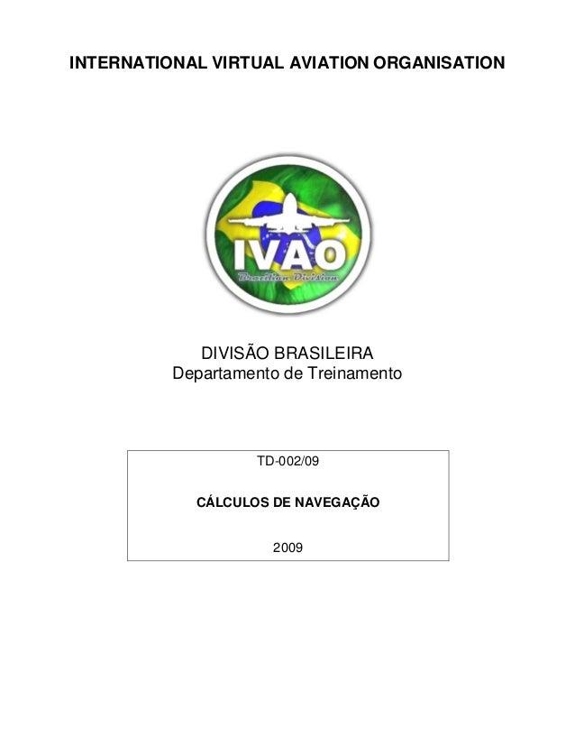 INTERNATIONAL VIRTUAL AVIATION ORGANISATIONDIVISÃO BRASILEIRADepartamento de TreinamentoTD-002/09CÁLCULOS DE NAVEGAÇÃO2009