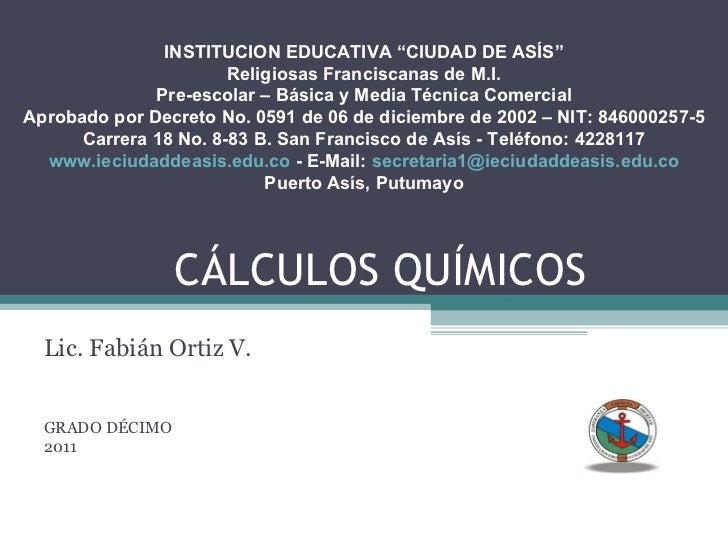 """CÁLCULOS QUÍMICOS Lic. Fabián Ortiz V. GRADO DÉCIMO 2011 INSTITUCION EDUCATIVA """"CIUDAD DE ASÍS"""" Religiosas Franciscanas de..."""