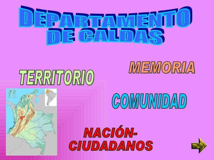 DEPARTAMENTO DE CALDAS MEMORIA COMUNIDAD TERRITORIO NACIÓN- CIUDADANOS