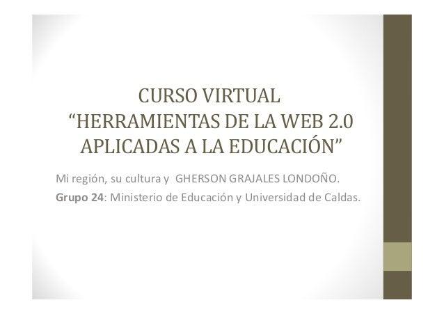 """CURSO VIRTUAL """"HERRAMIENTAS DE LA WEB 2.0 APLICADAS A LA EDUCACIÓN"""" Mi región, su cultura y GHERSON GRAJALES LONDOÑO. Grup..."""