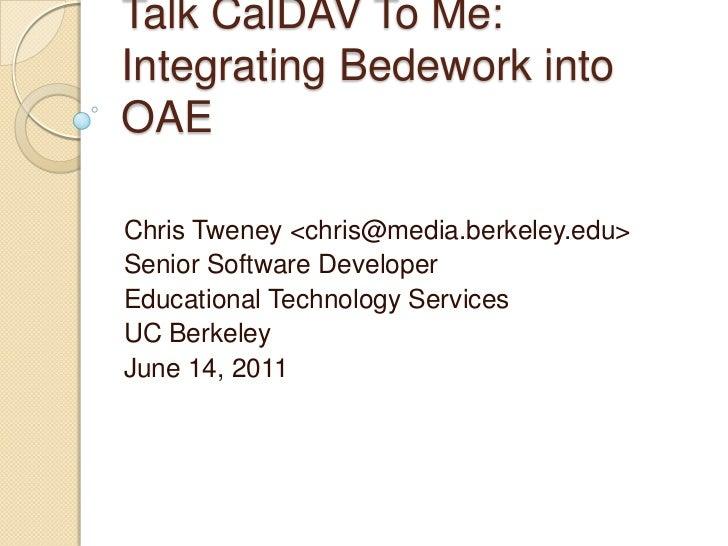 Talk CalDAV To Me: Integrating Bedework into OAE<br />Chris Tweney <chris@media.berkeley.edu><br />Senior Software Develop...