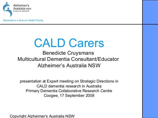 Copyright Alzheimer's Australia NSWDementia is a National Health PriorityCALD CarersBenedicte CruysmansMulticultural Demen...