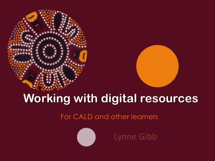 Working with digital resources      For CALD and other learners                    Lynne Gibb