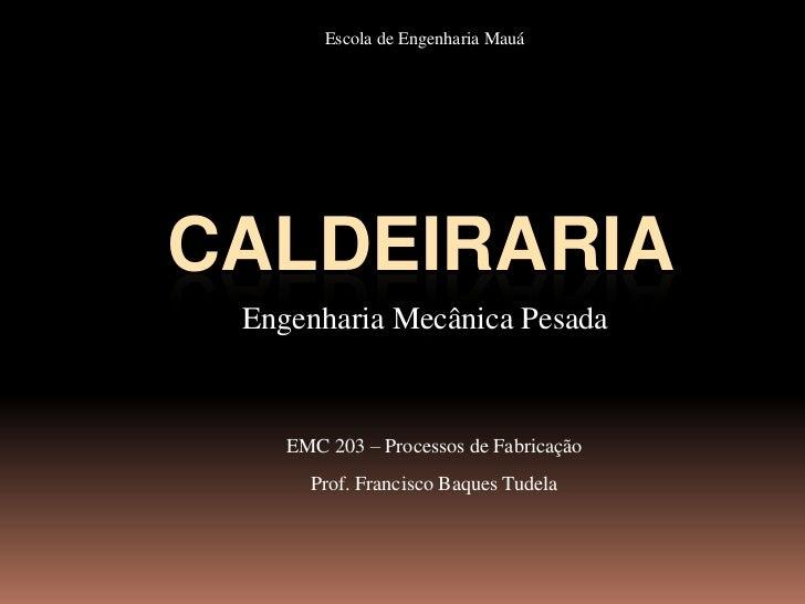 Escola de Engenharia MauáCALDEIRARIA Engenharia Mecânica Pesada    EMC 203 – Processos de Fabricação      Prof. Francisco ...
