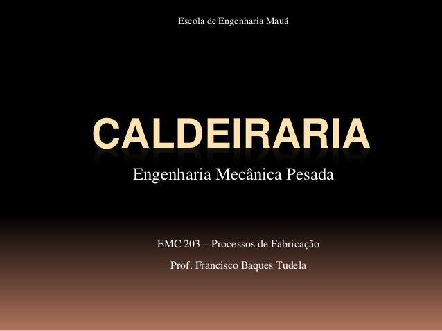 CALDEIRARIA Engenharia Mecânica Pesada EMC 203 – Processos de Fabricação Prof. Francisco Baques Tudela Escola de Engenhari...