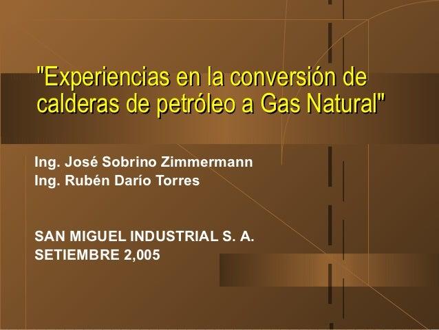 """""""Experiencias en la conversión decalderas de petróleo a Gas Natural""""Ing. José Sobrino ZimmermannIng. Rubén Darío TorresSAN..."""