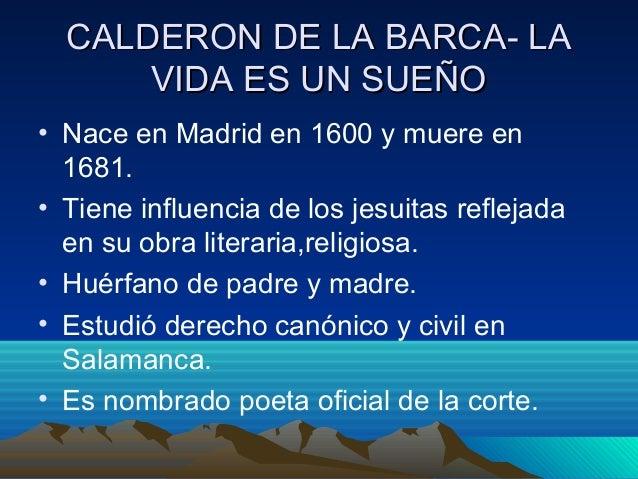 CALDERON DE LA BARCA- LA VIDA ES UN SUEÑO • Nace en Madrid en 1600 y muere en 1681. • Tiene influencia de los jesuitas ref...