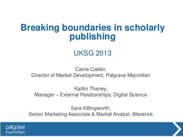 Breaking boundaries in scholarly          publishing                    UKSG 2013                      Carrie Calder,  Dir...