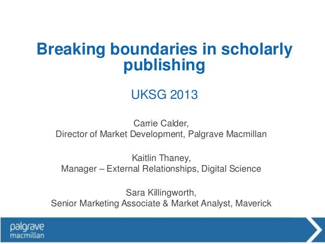 Breaking boundaries in scholarly          publishing                    UKSG 2013                      Carrie Calder,  Dir...