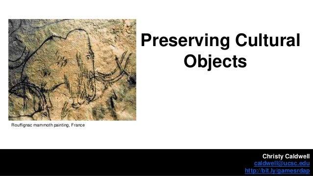 Preserving Cultural Objects Christy Caldwell caldwell@ucsc.edu http://bit.ly/gamesrdap Rouffignac mammoth painting, France