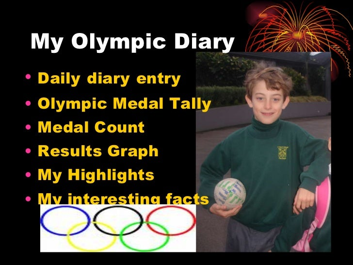 My Olympic Diary <ul><li>Daily   diary   entry </li></ul><ul><li>Olympic Medal Tally </li></ul><ul><li>Medal Count </li></...
