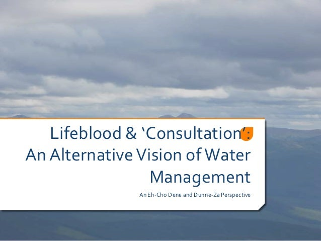 Lifeblood & 'Consultation':An Alternative Vision of Water                 Management               An Eh-Cho Dene and Dunn...