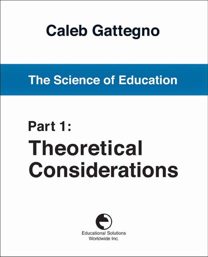 The Science of Education             Part 1:  Theoretical Considerations        Caleb Gattegno     Educational Solutions W...