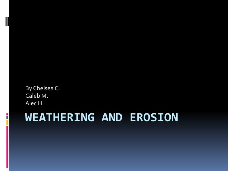 Weathering and Erosion<br />By Chelsea C.<br />Caleb M.<br />Alec H.<br />