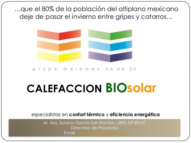 g r u p o m e l b m e x S A d e C V CALEFACCION BIOsolar M. Arq. Susana García-San Román, LEED AP BD+C Directora de Proyec...