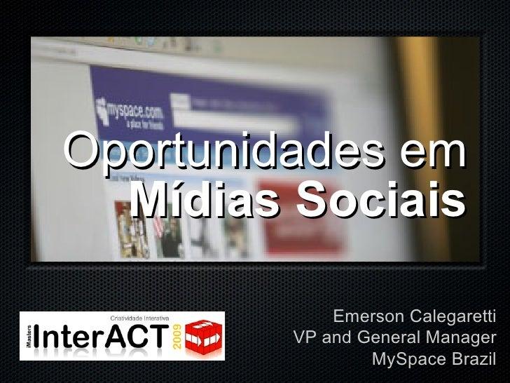 <ul><li>Oportunidades em </li></ul><ul><li>Mídias Sociais </li></ul>Emerson Calegaretti VP and General Manager MySpace Bra...