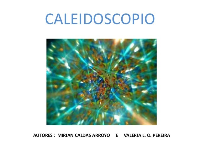 CALEIDOSCOPIO AUTORES : MIRIAN CALDAS ARROYO E VALERIA L. O. PEREIRA