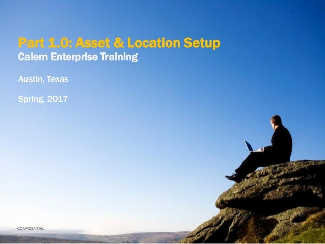 CONFIDENTIAL Part 1.0: Asset & Location Setup Calem Enterprise Training Austin, Texas Spring, 2017