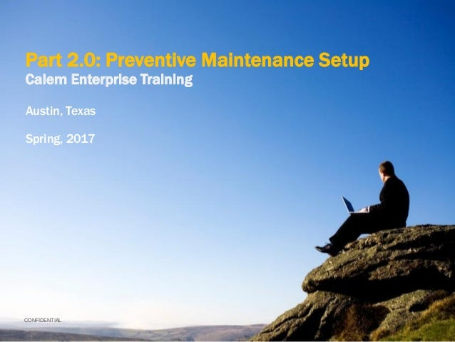 CONFIDENTIAL Part 2.0: Preventive Maintenance Setup Calem Enterprise Training Austin, Texas Spring, 2017