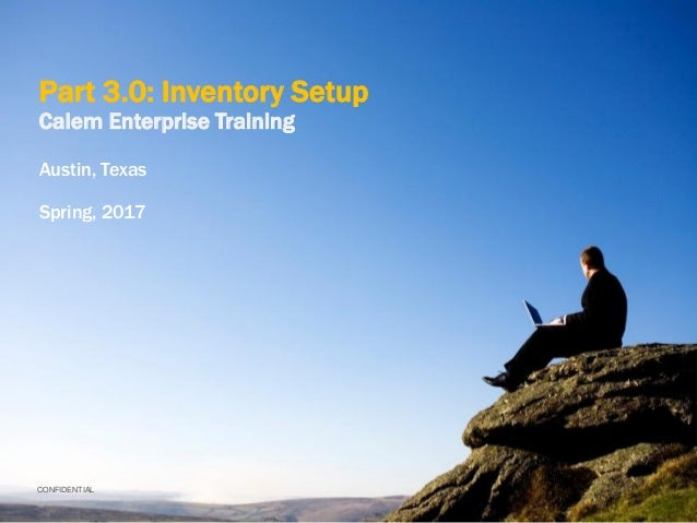 CONFIDENTIAL Part 3.0: Inventory Setup Calem Enterprise Training Austin, Texas Spring, 2017