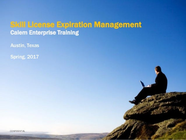 CONFIDENTIAL Skill License Expiration Management Calem Enterprise Training Austin, Texas Spring, 2017