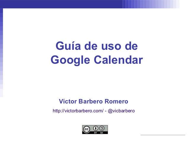 Guía de uso deGoogle Calendar  Víctor Barbero Romerohttp://victorbarbero.com/ - @vicbarbero