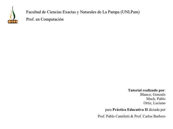 Tutorial realizado por : Blanco, Gonzalo Much, Pablo Ortiz, Luciano para  Práctica Educativa II  dictada por Prof. Pablo C...