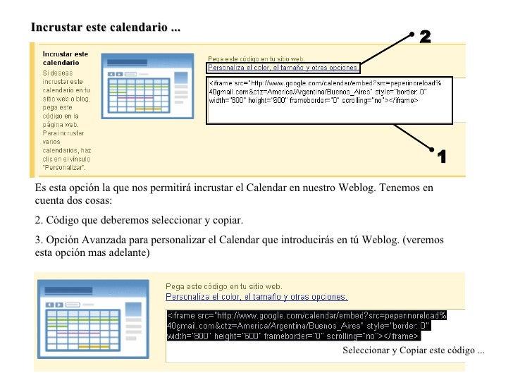 Incrustar este calendario ... 1 2 <ul><li>Es esta opción la que nos permitirá incrustar el Calendar en nuestro Weblog. Ten...