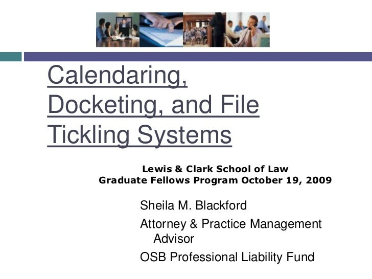 Calendaring, Docketing, and File Tickling Systems<br />Lewis & Clark School of Law <br />Graduate Fellows Program October ...