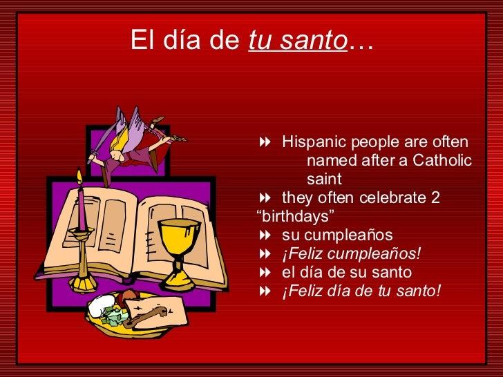 "<ul><li>Hispanic people are often  named after a Catholic  saint </li></ul><ul><li>they often celebrate 2  ""birthdays"" </l..."