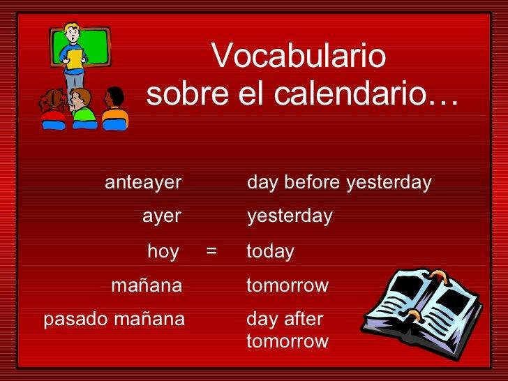 hoy mañana ayer pasado mañana anteayer today tomorrow yesterday day after  tomorrow day before yesterday = Vocabulario  so...
