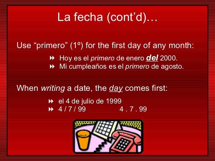"Use ""primero"" (1 º)  for the first day of any month: <ul><li>Hoy es el  primero  de enero  del  2000. </li></ul><ul><li>Mi..."