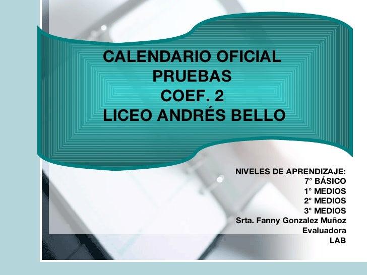 CALENDARIO OFICIAL  PRUEBAS  COEF. 2  LICEO ANDRÉS BELLO NIVELES DE APRENDIZAJE: 7° BÁSICO 1° MEDIOS 2° MEDIOS 3° MEDIOS S...