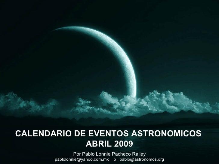 Por Pablo Lonnie Pacheco Railey pablolonnie@yahoo.com.mx  ó  [email_address] CALENDARIO DE EVENTOS ASTRONOMICOS  ABRIL 2009