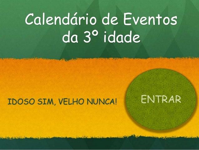 Calendário de Eventos        da 3º idadeIDOSO SIM, VELHO NUNCA!   ENTRAR