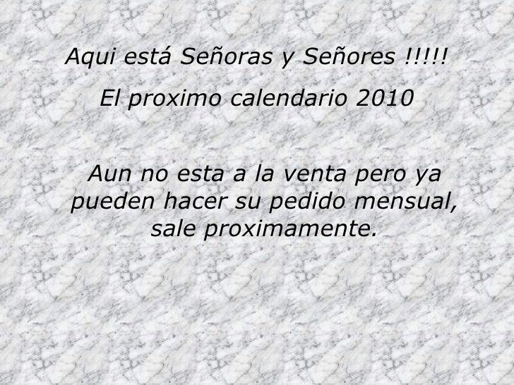 Aqui está Señoras y Señores !!!!! El proximo calendario 2010 Aun no esta a la venta pero ya pueden hacer su pedido mensual...